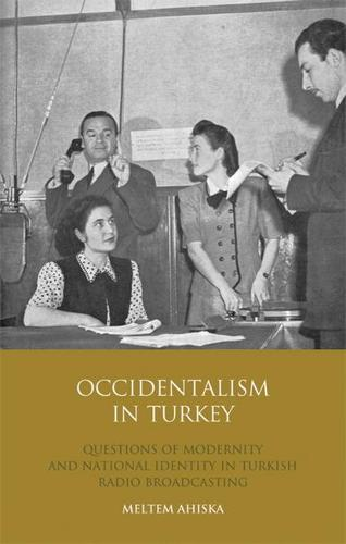 Occidentalism in Turkey: Questions of Modernity and National Identity in Turkish Radio Broadcasting (Hardback)