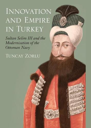 Innovation and Empire: Sultan Selim III and the Modernisation of the Ottoman Navy - Library of Ottoman Studies v. 16 (Hardback)
