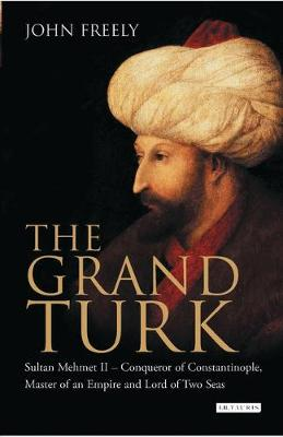 The Grand Turk: Sultan Mehmet II - Conqueror of Constantinople, Master of an Empire and Lord of Two Seas (Hardback)