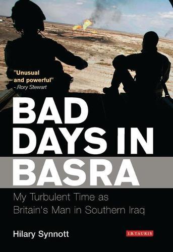 Bad Days in Basra: My Turbulent Time as Britain's Man in Southern Iraq (Hardback)