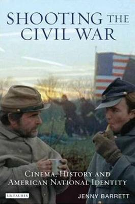 Shooting the Civil War: Cinema, History and American National Identity - Cinema and Society (Hardback)