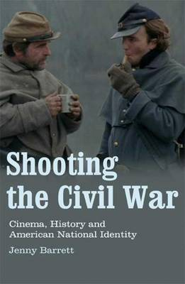 Shooting the Civil War: Cinema, History and American National Identity - Cinema and Society (Paperback)