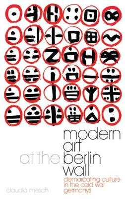 Modern Art at the Berlin Wall: Demarcating Culture in the Cold War Germanys - International Library of Cultural Studies v. 3 (Hardback)