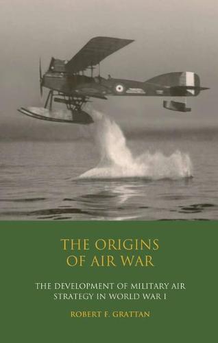 The Origins of Air War: Development of Military Air Strategy in World War I - International Library of War Studies v. 13 (Hardback)