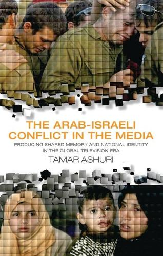 The Arab-Israeli Conflict in the Media: Producing Shared Memory and National Identity in the Global Television Era - Library of Modern Middle East Studies v. 73 (Hardback)