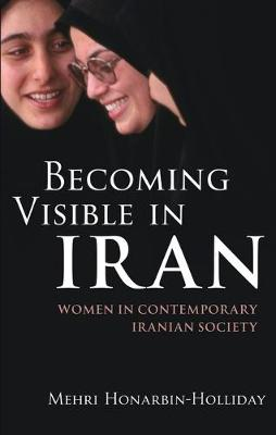 Becoming Visible in Iran: Women in Contemporary Iranian Society - International Library of Iranian Studies v. 14 (Hardback)