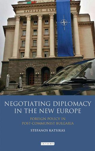 Negotiating Diplomacy in the New Europe: Foreign Policy in Post-communist Bulgaria - Library of European Studies (Hardback)
