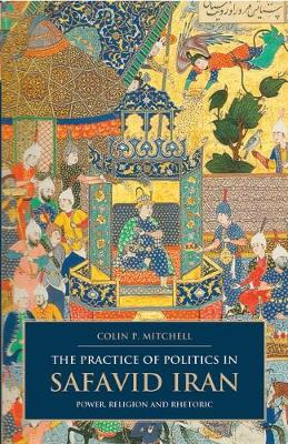 The Practice of Politics in Safavid Iran: Power, Religion and Rhetoric - British Institute of Persian Studies (Hardback)