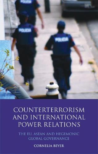 Counter Terrorism and International Power Relations: The EU, ASEAN and Hegemonic Global Governance (Hardback)