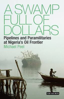 A Swamp Full of Dollars: Pipelines and Paramilitaries at Nigeria's Oil Frontier (Hardback)