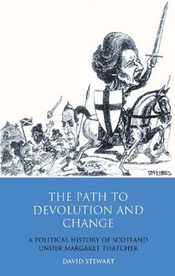 The Path to Devolution and Change: A Political History of Scotland Under Margaret Thatcher - International Library of Political Studies v. 35 (Hardback)
