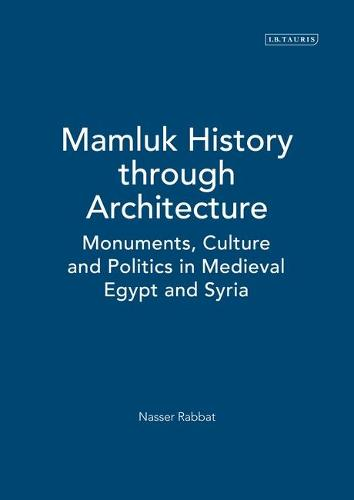 Mamluk History Through Architecture: Monuments, Culture and Politics in Medieval Egypt and Syria - Library of Middle East History v. 21 (Hardback)