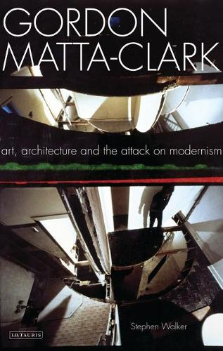Gordon Matta-Clark: Art, Architecture and the Attack on Modernism (Paperback)