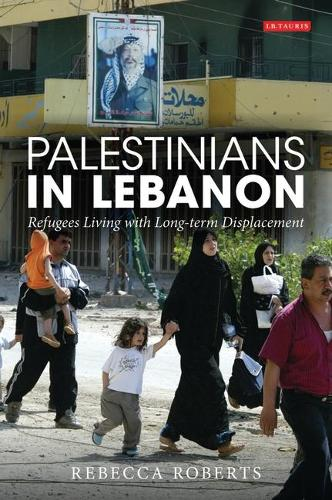 Palestinians in Lebanon: Refugees Living with Long-term Displacement - International Library of Post-war Reconstruction and Development v. 4 (Hardback)