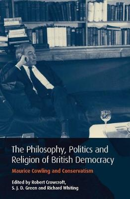 Philosophy, Politics and Religion in British Democracy: Maurice Cowling and Conservatism - International Library of Political Studies v. 32 (Hardback)