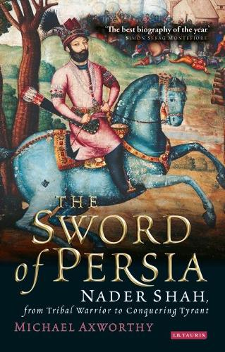 The Sword of Persia: Nader Shah, from Tribal Warrior to Conquering Tyran (Paperback)