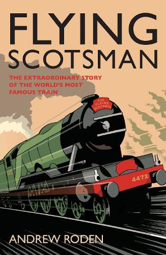 Flying Scotsman: The Extraordinary Story of the World's Most Famous Locomotive (Hardback)