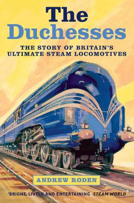 The Duchesses: The Story of Britain's Ultimate Steam Locomotives (Paperback)
