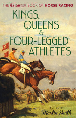 Kings, Queens & Four-legged Athletes: The Daily Telegraph Book of Horse Racing (Hardback)