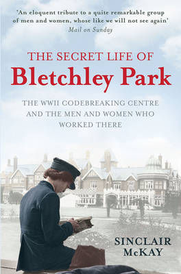 The Secret Life of Bletchley Park: The History of the Wartime Codebreaking Centre by the Men and Women Who Were There (Paperback)