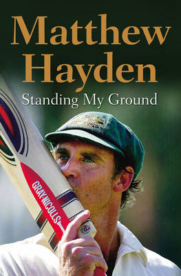 Standing My Ground: The Autobiography of Matthew Hayden (Hardback)
