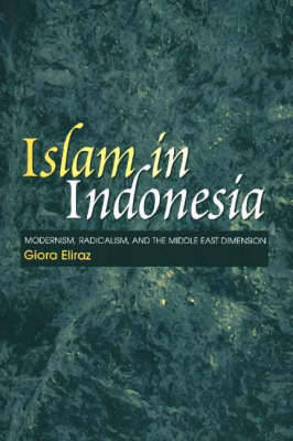 Islam in Indonesia: Modernism, Radicalism and the Middle East Dimension (Hardback)