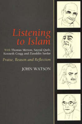 Listening to Islam with Thomas Merton, Sayyid Qutb, Kenneth Cragg and Ziauddin Sardar: Praise, Reason and Reflection (Paperback)