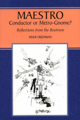 Maestro: Conductor or Metro-Gnome?, Reflections from the Rostrum (Paperback)