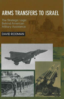 Arms Transfers to Israel: The Strategic Logic Behind American Military Assistance (Hardback)