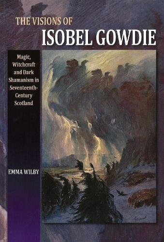 Visions of Isobel Gowdie: Magic, Witchcraft & Dark Shamanism in Seventeenth-Century Scotland (Paperback)
