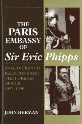 Paris Embassy of Sir Eric Phipps: Anglo-French Relations & Foreign Office, 1937-1939 (Hardback)
