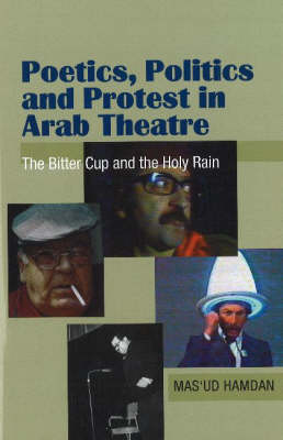 Poetics, Politics and Protest in Arab Theatre: The Bitter Cup and the Holy Rain (Hardback)