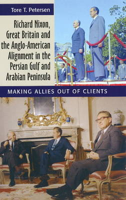 Richard Nixon, Great Britain and the Anglo-American Alignment in the Persian Gulf and Arabian Peninsula: Making Allies Out of Clients (Hardback)
