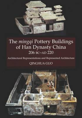 Mingqi Pottery Buildings of Han Dynasty China 206 BC - AD 220: Architectural Representations & Represented Architecture (Hardback)