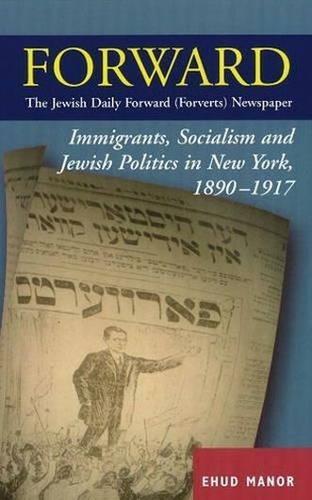 "Forward - The ""Jewish Daily Forward"" (Forverts) Newspaper: Immigrants, Socialism and Jewish Politics in New York, 1890-1917 (Hardback)"