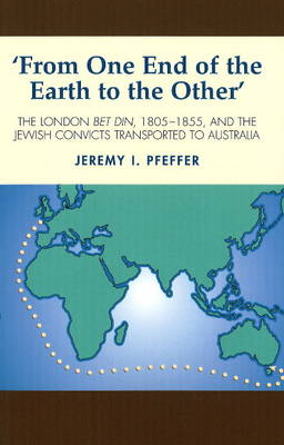 From One End of the Earth to the Other: The London Bet Din, 1805-1855, and the Jewish Convicts Transported to Australia (Paperback)