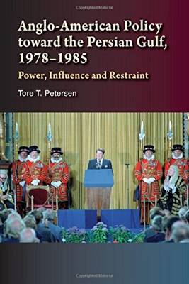 Anglo-American Policy toward the Persian Gulf, 19781985: Power, Influence and Restraint (Hardback)