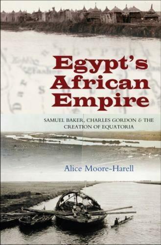 Egypt's Africa Empire: Samuel Baker, Charles Gordon and the Creation of Equatoria (Hardback)