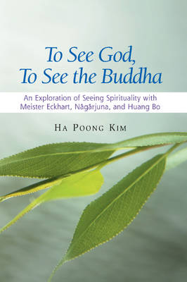 """To See God, to See the Buddha: An Exploration of """"Seeing Spirituality"""" with Meister Eckhart, Nagarjuna, and Huang Bo (Hardback)"""
