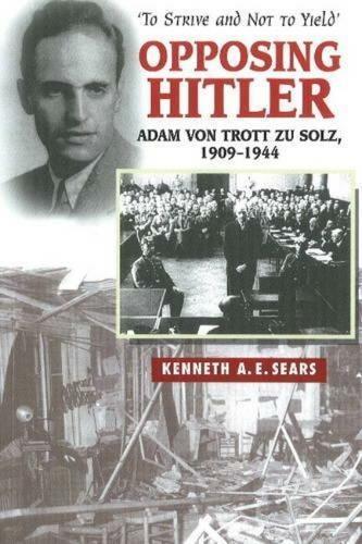 Opposing Hitler: Adam von Trott zu Solz, 1909-1944 -- 'To Strive & Not to Yield' (Paperback)