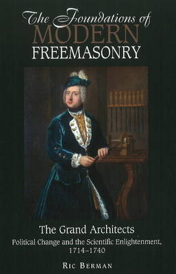 Foundations of Modern Freemasonry: The Grand Architects: Political Change & the Scientific Enlightenment,1714-1740 (Hardback)