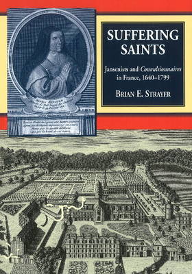 Suffering Saints: Jansenists & Convulsionnaires in France, 1640-1799 (Paperback)