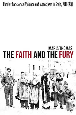 Faith & the Fury: Popular Anticlerical Violence & Iconoclasm in Spain, 1931-1936 (Hardback)