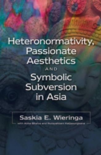 Heteronormativity, Passionate Aesthetics and Symbolic Subversion in Asia: Heteronormativity in India and Indonesia (Hardback)