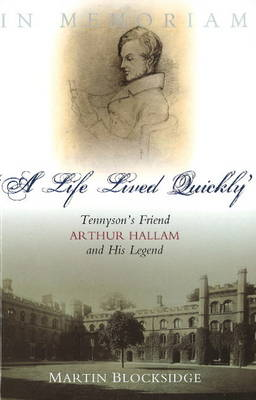Life Lived Quickly: Tennyson's Friend Arthur Hallam & His Legend (Hardback)