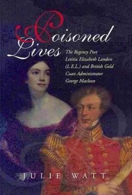 Poisoned Lives: The Regency Poet Letitia Elizabeth Landon (LEL) & British Gold Coast Administrator George Maclean (Hardback)