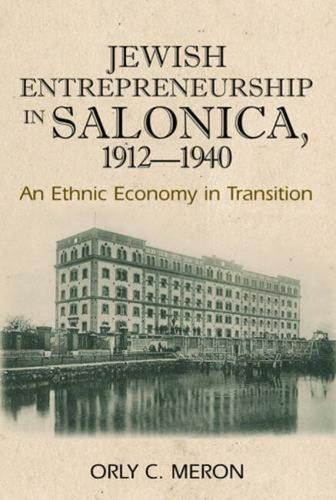 Jewish Entrepreneurship in Salonica, 1912-1940: An Ethnic Economy in Transition (Paperback)