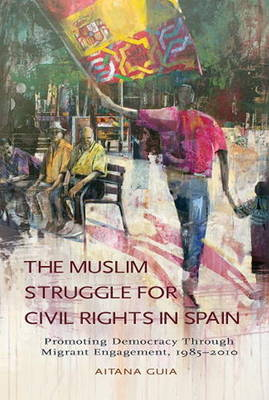 The Muslim Struggle for Civil Rights in Spain: Promoting Democracy Through Migrant Engagement, 1985-2010 (Paperback)