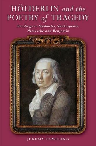 Hoelderlin & the Poetry of Tragedy: Readings in Sophocles, Shakespeare,  Nietzsche & Benjamin (Hardback)