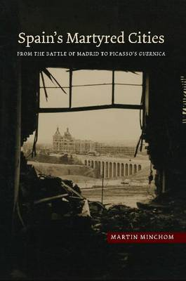 Spain's Martyred Cities: From the Battle of Madrid to Picasso's Guernica (Hardback)